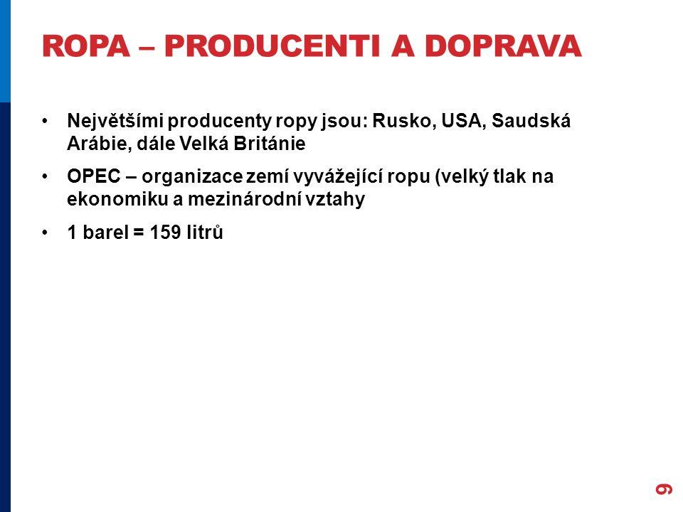 ROPA – PRODUCENTI A DOPRAVA Největšími producenty ropy jsou: Rusko, USA, Saudská Arábie, dále Velká Británie OPEC – organizace zemí vyvážející ropu (velký tlak na ekonomiku a mezinárodní vztahy 1 barel = 159 litrů 9
