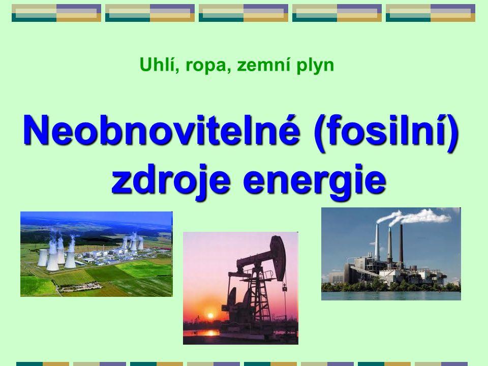 Neobnovitelné (fosilní) zdroje energie zdroje energie Uhlí, ropa, zemní plyn