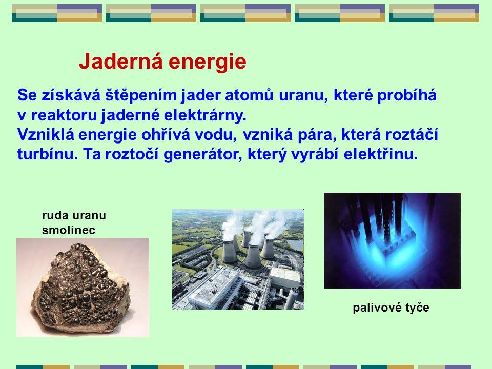 Jaderná energie Se získává štěpením jader atomů uranu, které probíhá v reaktoru jaderné elektrárny. Vzniklá energie ohřívá vodu, vzniká pára, která ro