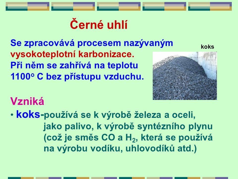 Černé uhlí Se zpracovává procesem nazývaným vysokoteplotní karbonizace. Při něm se zahřívá na teplotu 1100 o C bez přístupu vzduchu. Vzniká koks- použ