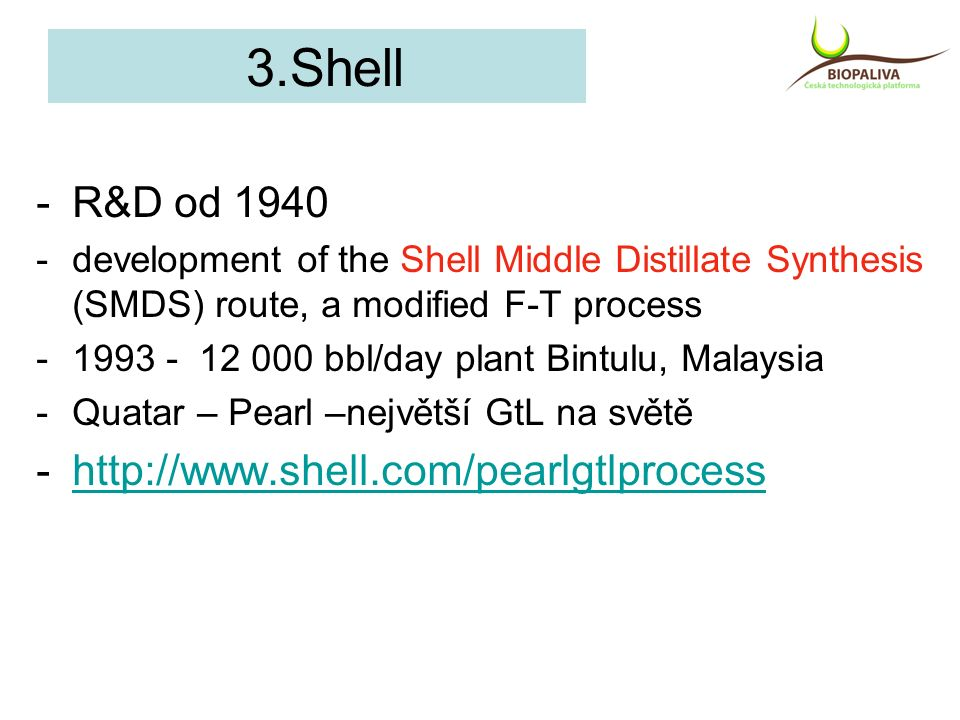 3.Shell -R&D od 1940 -development of the Shell Middle Distillate Synthesis (SMDS) route, a modified F-T process -1993 - 12 000 bbl/day plant Bintulu,