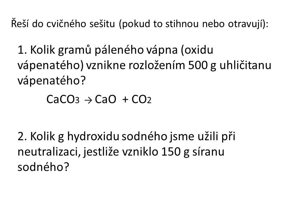 Řeší do cvičného sešitu (pokud to stihnou nebo otravují): 1. Kolik gramů páleného vápna (oxidu vápenatého) vznikne rozložením 500 g uhličitanu vápenat