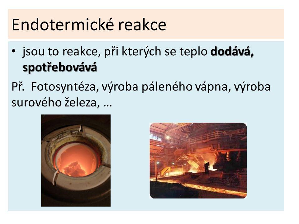 Endotermické reakce dodává, spotřebovává jsou to reakce, při kterých se teplo dodává, spotřebovává Př. Fotosyntéza, výroba páleného vápna, výroba suro