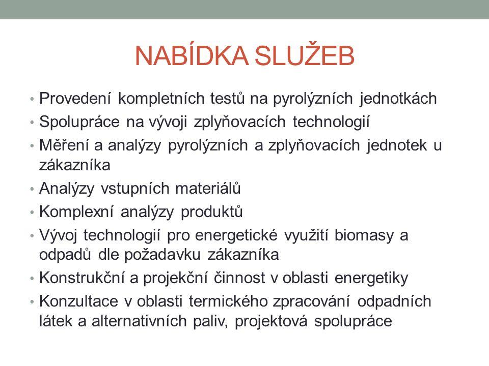 NABÍDKA SLUŽEB Provedení kompletních testů na pyrolýzních jednotkách Spolupráce na vývoji zplyňovacích technologií Měření a analýzy pyrolýzních a zplyňovacích jednotek u zákazníka Analýzy vstupních materiálů Komplexní analýzy produktů Vývoj technologií pro energetické využití biomasy a odpadů dle požadavku zákazníka Konstrukční a projekční činnost v oblasti energetiky Konzultace v oblasti termického zpracování odpadních látek a alternativních paliv, projektová spolupráce