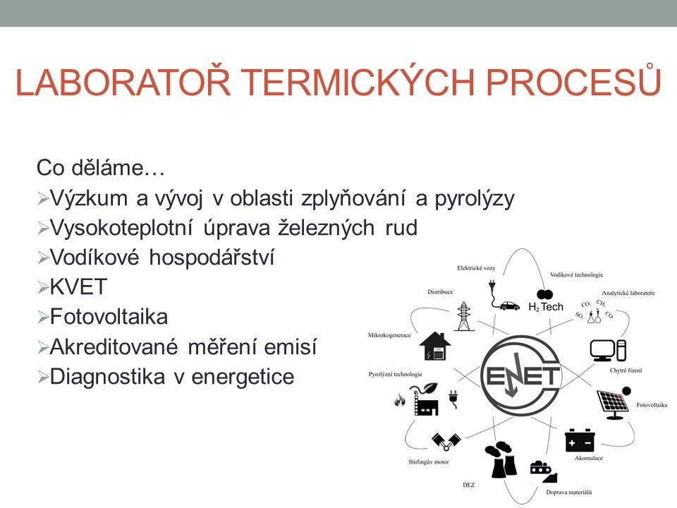 Co děláme…  Výzkum a vývoj v oblasti zplyňování a pyrolýzy  Vysokoteplotní úprava železných rud  Vodíkové hospodářství  KVET  Fotovoltaika  Akreditované měření emisí  Diagnostika v energetice LABORATOŘ TERMICKÝCH PROCESŮ