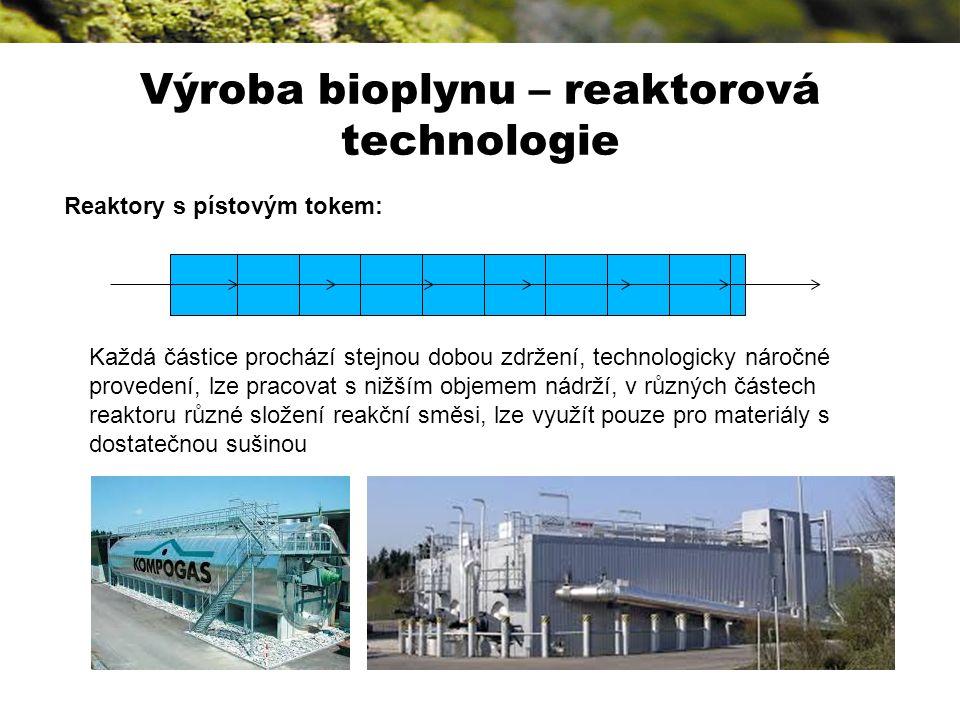 Výroba bioplynu – reaktorová technologie Reaktory s pístovým tokem: Každá částice prochází stejnou dobou zdržení, technologicky náročné provedení, lze pracovat s nižším objemem nádrží, v různých částech reaktoru různé složení reakční směsi, lze využít pouze pro materiály s dostatečnou sušinou