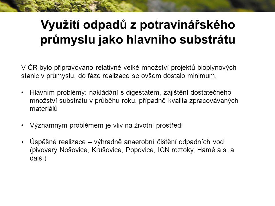 Využití odpadů z potravinářského průmyslu jako hlavního substrátu V ČR bylo připravováno relativně velké množství projektů bioplynových stanic v průmyslu, do fáze realizace se ovšem dostalo minimum.