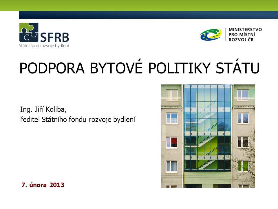Ing. Jiří Koliba, ředitel Státního fondu rozvoje bydlení PODPORA BYTOVÉ POLITIKY STÁTU 7. února 2013
