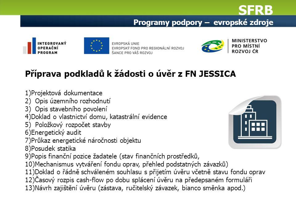 SFRB Programy podpory – evropské zdroje Příprava podkladů k žádosti o úvěr z FN JESSICA 1)Projektová dokumentace 2) Opis územního rozhodnutí 3) Opis s