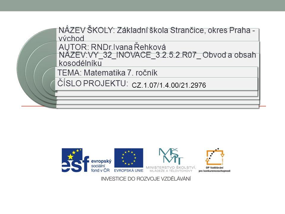 NÁZEV ŠKOLY: Základní škola Strančice, okres Praha - východ AUTOR: RNDr.Ivana Řehková NÁZEV:VY_32_INOVACE_3.2.5.2.R07_ Obvod a obsah kosodélníku TEMA: Matematika 7.