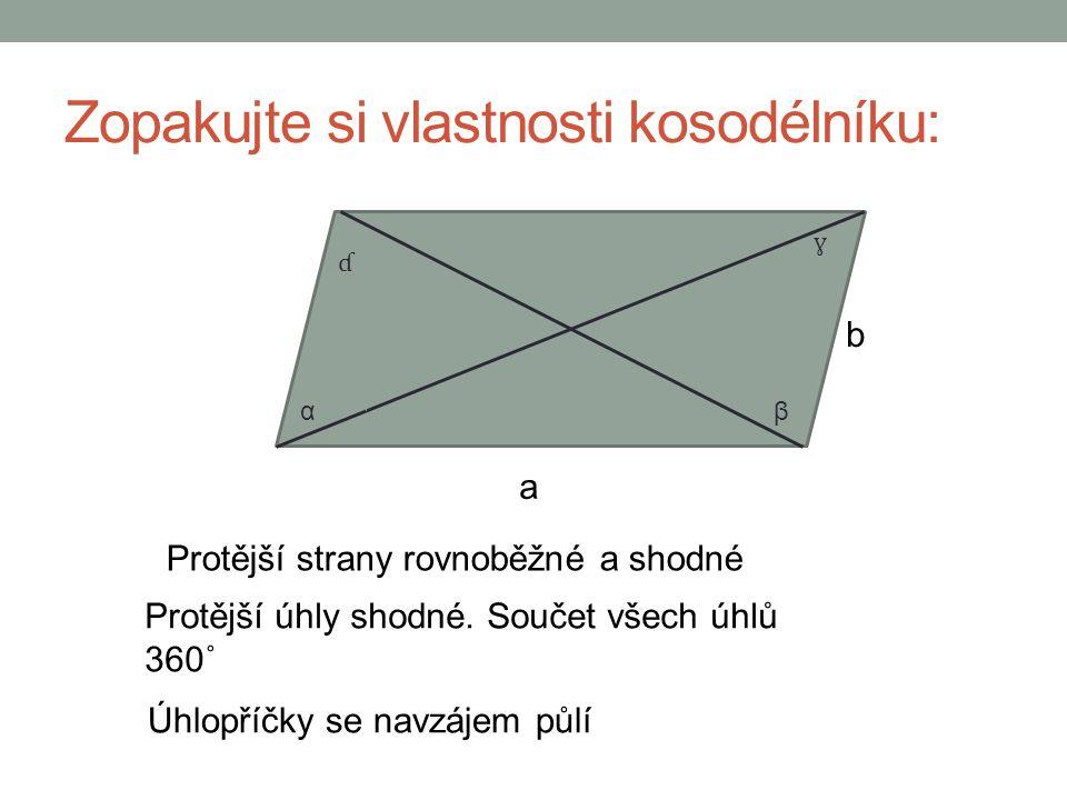 Zopakujte si vlastnosti kosodélníku: a b Protější strany rovnoběžné a shodné Protější úhly shodné.