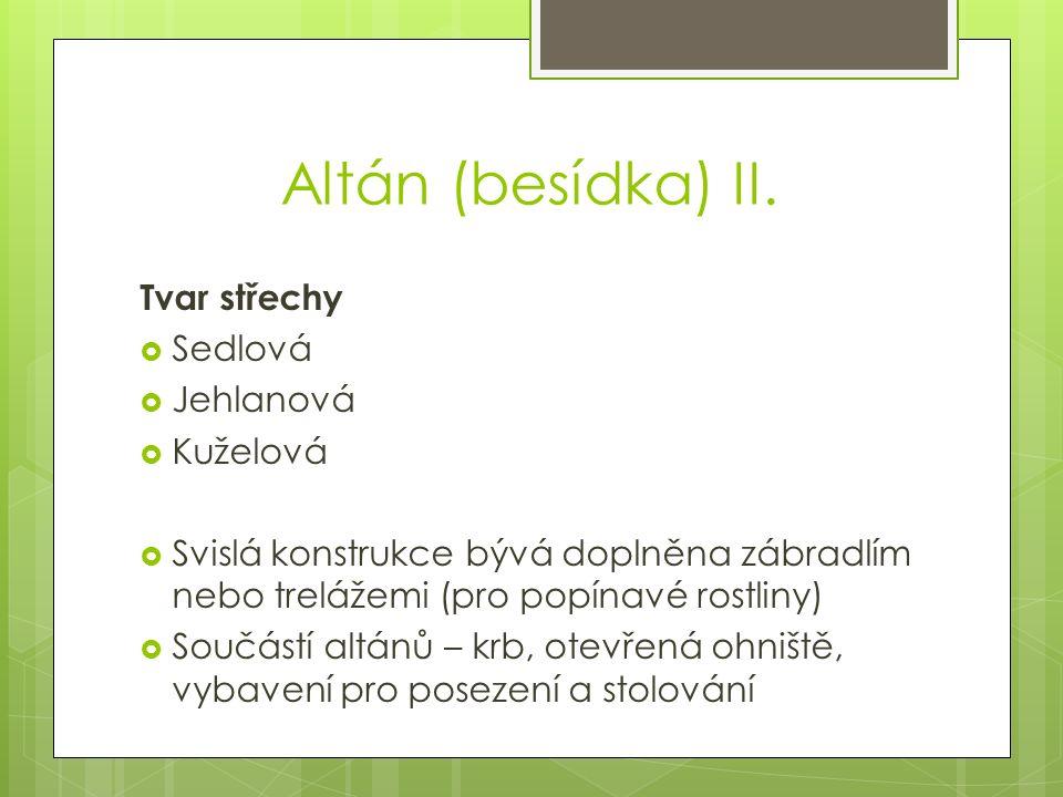 Altán (besídka) II. Tvar střechy  Sedlová  Jehlanová  Kuželová  Svislá konstrukce bývá doplněna zábradlím nebo trelážemi (pro popínavé rostliny) 