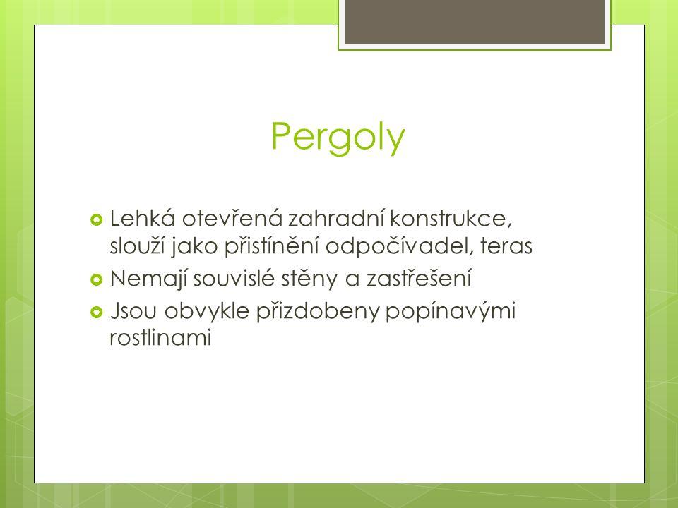 Pergoly  Lehká otevřená zahradní konstrukce, slouží jako přistínění odpočívadel, teras  Nemají souvislé stěny a zastřešení  Jsou obvykle přizdobeny popínavými rostlinami
