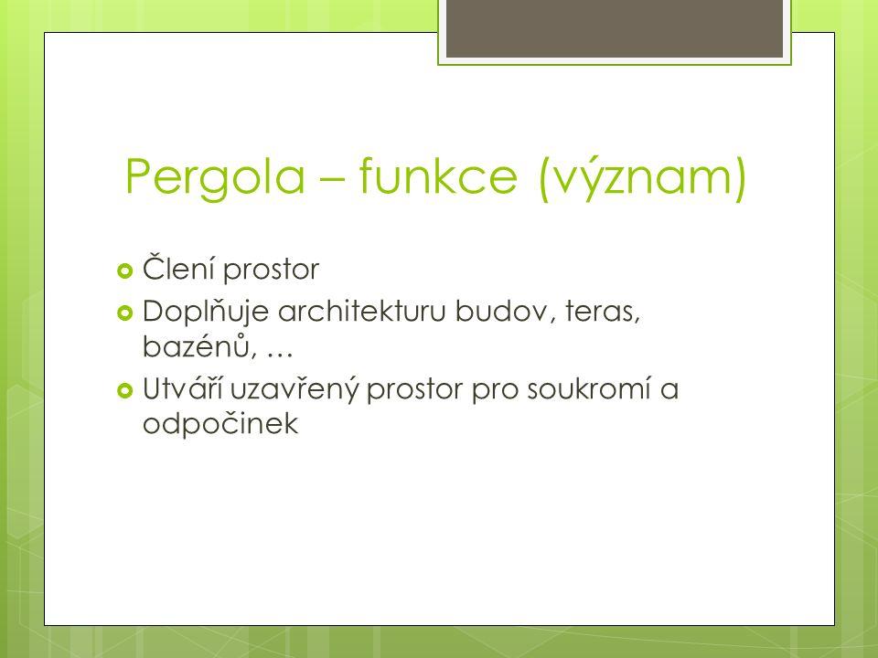 Pergola – funkce (význam)  Člení prostor  Doplňuje architekturu budov, teras, bazénů, …  Utváří uzavřený prostor pro soukromí a odpočinek