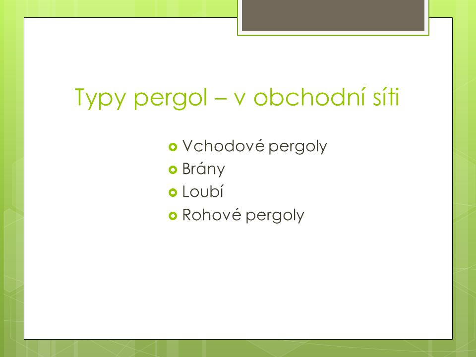 Typy pergol – v obchodní síti  Vchodové pergoly  Brány  Loubí  Rohové pergoly
