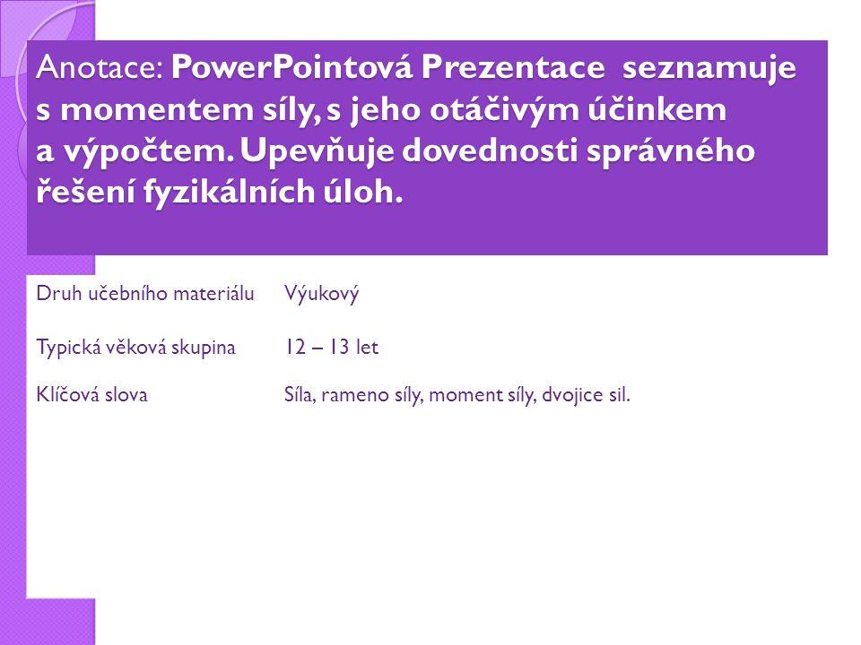 Anotace: PowerPointová Prezentace seznamuje s momentem síly, s jeho otáčivým účinkem a výpočtem.