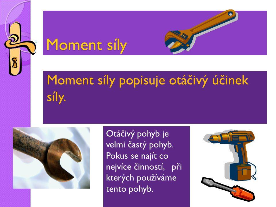 Moment síly Moment síly popisuje otáčivý účinek síly.