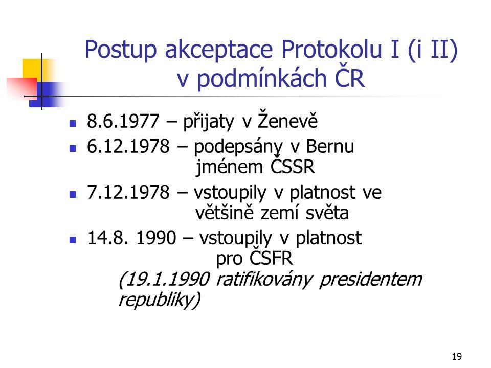 19 Postup akceptace Protokolu I (i II) v podmínkách ČR 8.6.1977 – přijaty v Ženevě 6.12.1978 – podepsány v Bernu jménem ČSSR 7.12.1978 – vstoupily v platnost ve většině zemí světa 14.8.