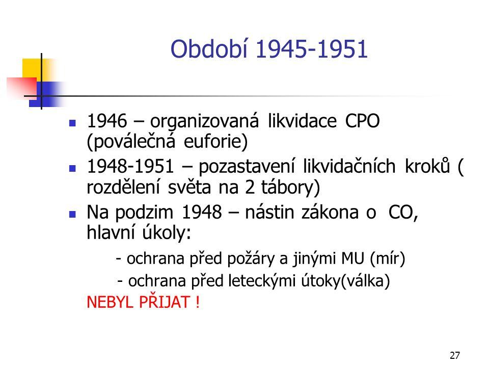 27 Období 1945-1951 1946 – organizovaná likvidace CPO (poválečná euforie) 1948-1951 – pozastavení likvidačních kroků ( rozdělení světa na 2 tábory) Na podzim 1948 – nástin zákona o CO, hlavní úkoly: - ochrana před požáry a jinými MU (mír) - ochrana před leteckými útoky(válka) NEBYL PŘIJAT !