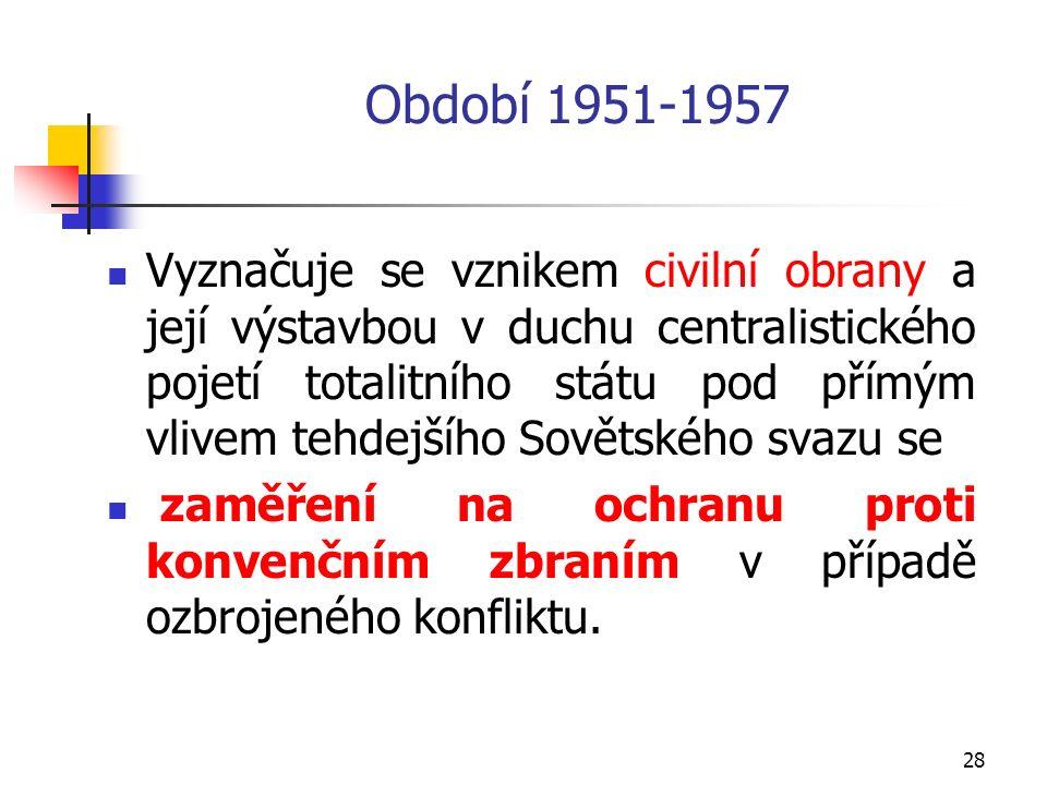 28 Období 1951-1957 Vyznačuje se vznikem civilní obrany a její výstavbou v duchu centralistického pojetí totalitního státu pod přímým vlivem tehdejšího Sovětského svazu se zaměření na ochranu proti konvenčním zbraním v případě ozbrojeného konfliktu.