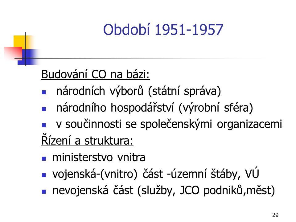 29 Období 1951-1957 Budování CO na bázi: národních výborů (státní správa) národního hospodářství (výrobní sféra) v součinnosti se společenskými organizacemi Řízení a struktura: ministerstvo vnitra vojenská-(vnitro) část -územní štáby, VÚ nevojenská část (služby, JCO podniků,měst)