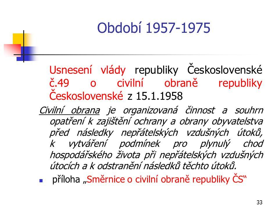 33 Období 1957-1975 Usnesení vlády republiky Československé č.49 o civilní obraně republiky Československé z 15.1.1958 Civilní obrana je organizovaná činnost a souhrn opatření k zajištění ochrany a obrany obyvatelstva před následky nepřátelských vzdušných útoků, k vytváření podmínek pro plynulý chod hospodářského života při nepřátelských vzdušných útocích a k odstranění následků těchto útoků.