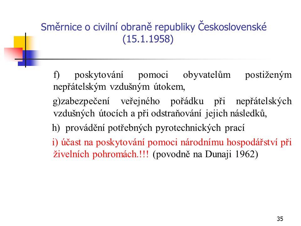 35 Směrnice o civilní obraně republiky Československé (15.1.1958) f) poskytování pomoci obyvatelům postiženým nepřátelským vzdušným útokem, g)zabezpečení veřejného pořádku při nepřátelských vzdušných útocích a při odstraňování jejich následků, h) provádění potřebných pyrotechnických prací i) účast na poskytování pomoci národnímu hospodářství při živelních pohromách.!!.