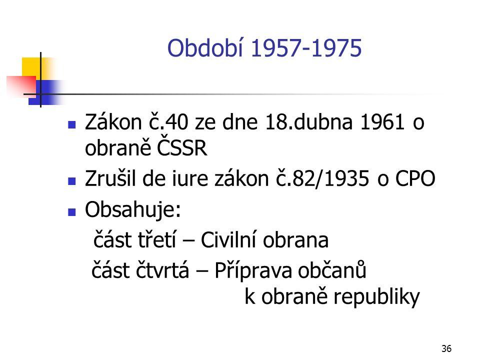 36 Období 1957-1975 Zákon č.40 ze dne 18.dubna 1961 o obraně ČSSR Zrušil de iure zákon č.82/1935 o CPO Obsahuje: část třetí – Civilní obrana část čtvrtá – Příprava občanů k obraně republiky
