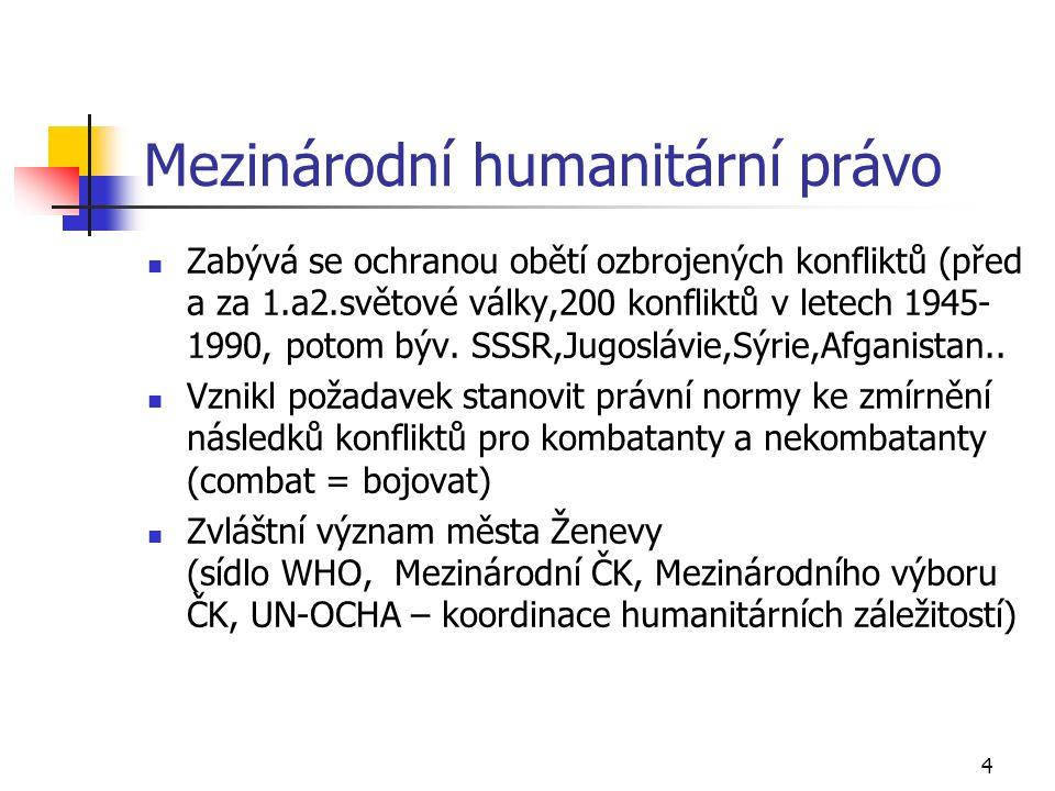 4 Mezinárodní humanitární právo Zabývá se ochranou obětí ozbrojených konfliktů (před a za 1.a2.světové války,200 konfliktů v letech 1945- 1990, potom býv.