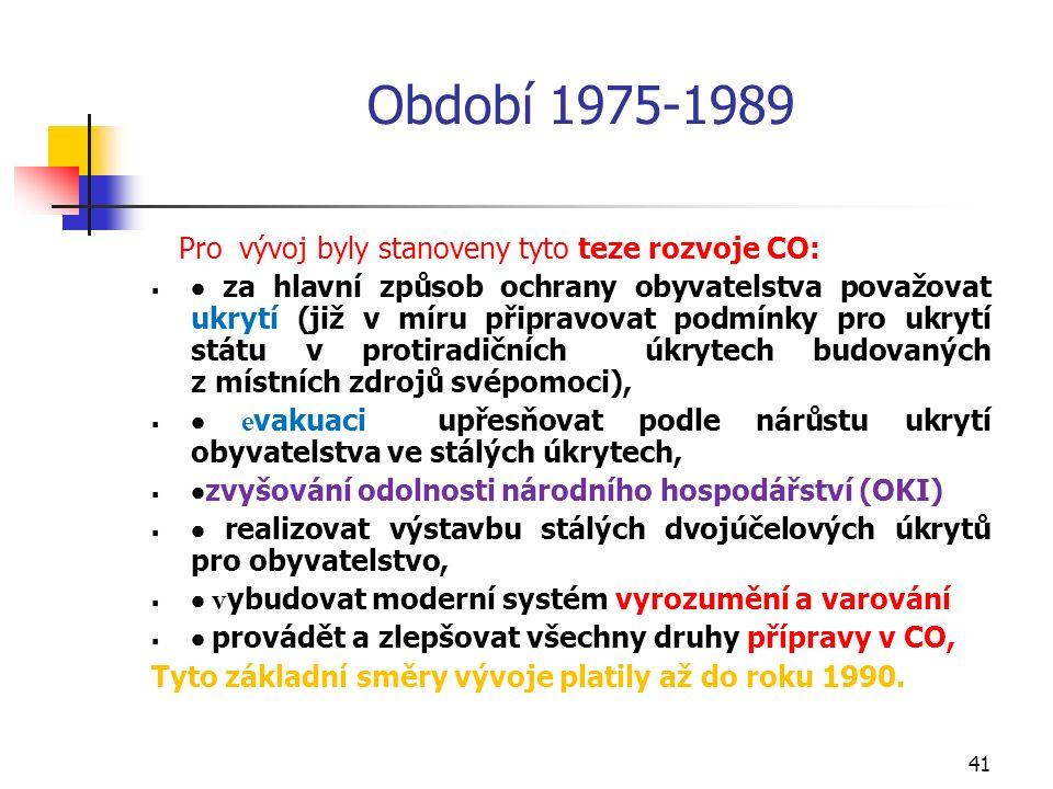 41 Období 1975-1989 Pro vývoj byly stanoveny tyto teze rozvoje CO:   za hlavní způsob ochrany obyvatelstva považovat ukrytí (již v míru připravovat podmínky pro ukrytí státu v protiradičních úkrytech budovaných z místních zdrojů svépomoci),   e vakuaci upřesňovat podle nárůstu ukrytí obyvatelstva ve stálých úkrytech,   zvyšování odolnosti národního hospodářství (OKI)   realizovat výstavbu stálých dvojúčelových úkrytů pro obyvatelstvo,   v ybudovat moderní systém vyrozumění a varování   provádět a zlepšovat všechny druhy přípravy v CO, Tyto základní směry vývoje platily až do roku 1990.