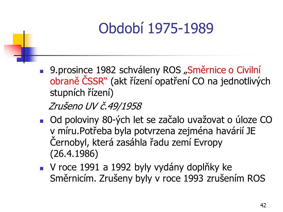 """42 Období 1975-1989 9.prosince 1982 schváleny ROS """"Směrnice o Civilní obraně ČSSR (akt řízení opatření CO na jednotlivých stupních řízení) Zrušeno UV č.49/1958 Od poloviny 80-ých let se začalo uvažovat o úloze CO v míru.Potřeba byla potvrzena zejména havárií JE Černobyl, která zasáhla řadu zemí Evropy (26.4.1986) V roce 1991 a 1992 byly vydány doplňky ke Směrnicím."""