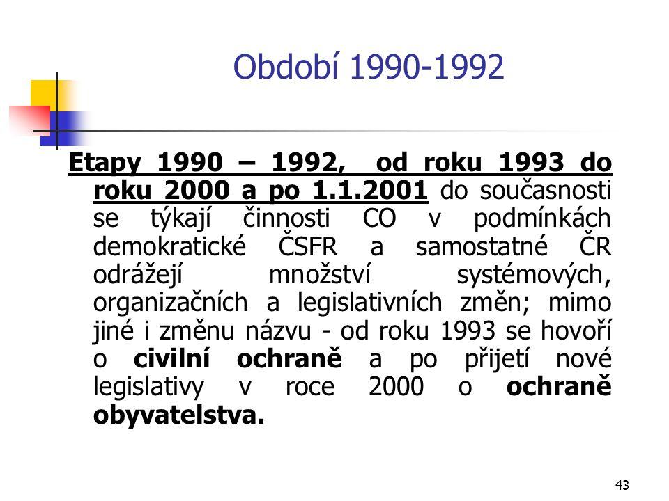 43 Období 1990-1992 Etapy 1990 – 1992, od roku 1993 do roku 2000 a po 1.1.2001 do současnosti se týkají činnosti CO v podmínkách demokratické ČSFR a samostatné ČR odrážejí množství systémových, organizačních a legislativních změn; mimo jiné i změnu názvu - od roku 1993 se hovoří o civilní ochraně a po přijetí nové legislativy v roce 2000 o ochraně obyvatelstva.