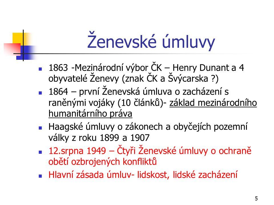 5 Ženevské úmluvy 1863 -Mezinárodní výbor ČK – Henry Dunant a 4 obyvatelé Ženevy (znak ČK a Švýcarska ) 1864 – první Ženevská úmluva o zacházení s raněnými vojáky (10 článků)- základ mezinárodního humanitárního práva Haagské úmluvy o zákonech a obyčejích pozemní války z roku 1899 a 1907 12.srpna 1949 – Čtyři Ženevské úmluvy o ochraně obětí ozbrojených konfliktů Hlavní zásada úmluv- lidskost, lidské zacházení