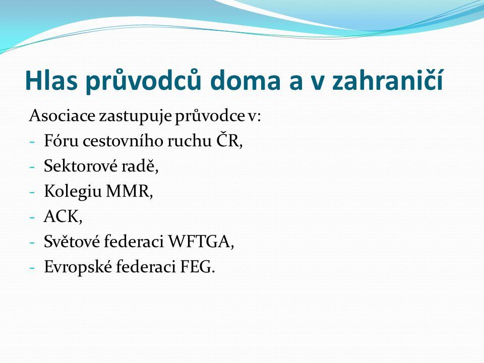 Hlas průvodců doma a v zahraničí Asociace zastupuje průvodce v: - Fóru cestovního ruchu ČR, - Sektorové radě, - Kolegiu MMR, - ACK, - Světové federaci WFTGA, - Evropské federaci FEG.