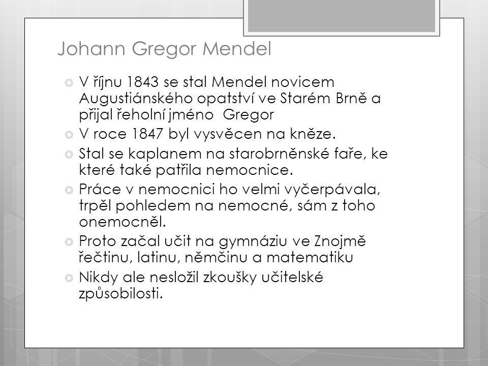 Johann Gregor Mendel  V říjnu 1843 se stal Mendel novicem Augustiánského opatství ve Starém Brně a přijal řeholní jméno Gregor  V roce 1847 byl vysvěcen na kněze.