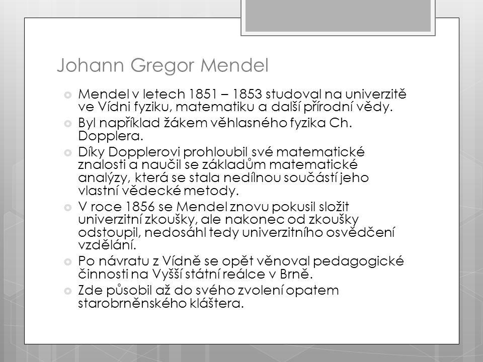 Johann Gregor Mendel  Mendel v letech 1851 – 1853 studoval na univerzitě ve Vídni fyziku, matematiku a další přírodní vědy.