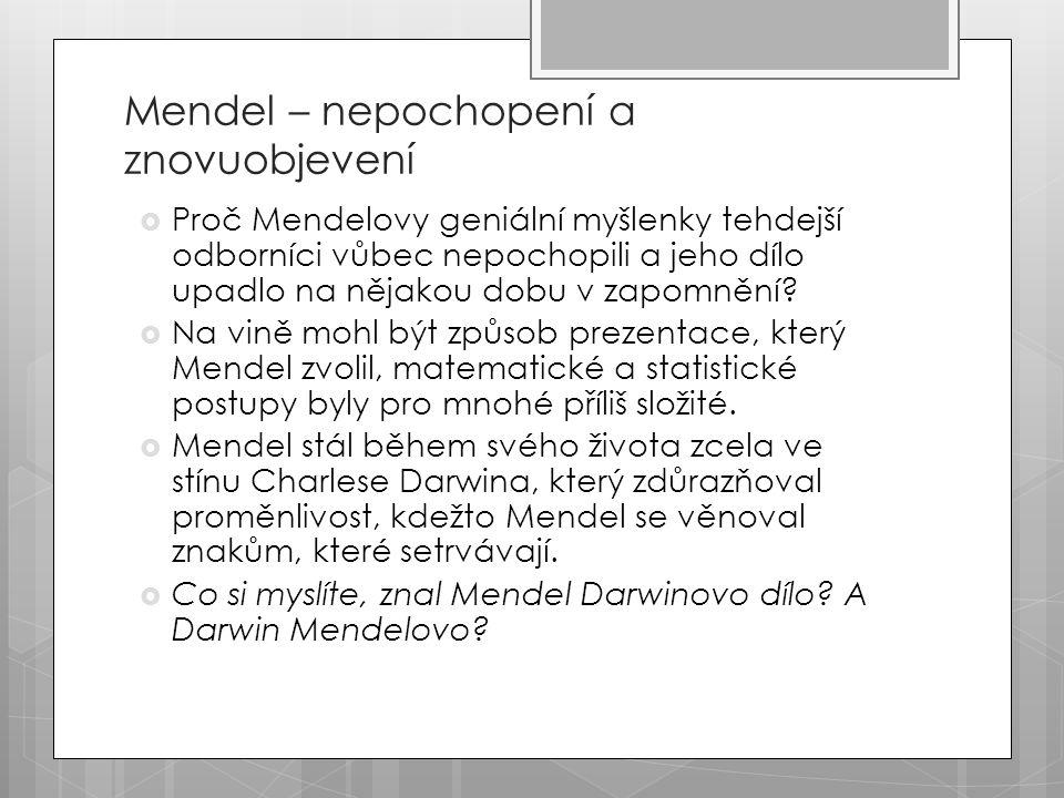 Mendel – nepochopení a znovuobjevení  Proč Mendelovy geniální myšlenky tehdejší odborníci vůbec nepochopili a jeho dílo upadlo na nějakou dobu v zapomnění.