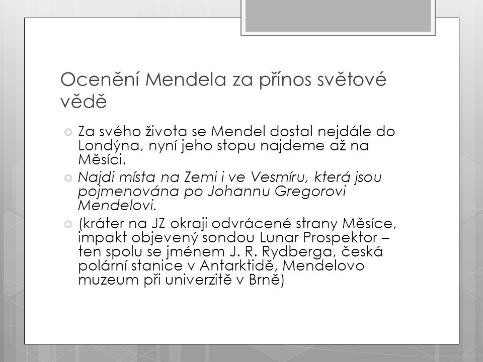Ocenění Mendela za přínos světové vědě  Za svého života se Mendel dostal nejdále do Londýna, nyní jeho stopu najdeme až na Měsíci.