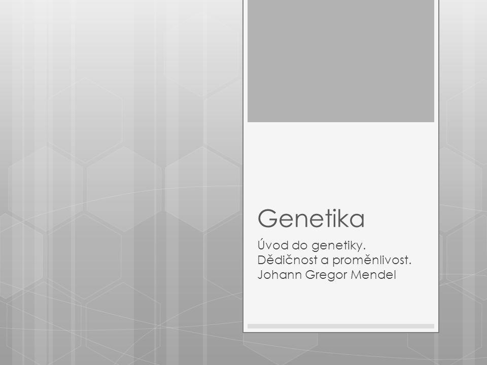 Genetika Úvod do genetiky. Dědičnost a proměnlivost. Johann Gregor Mendel
