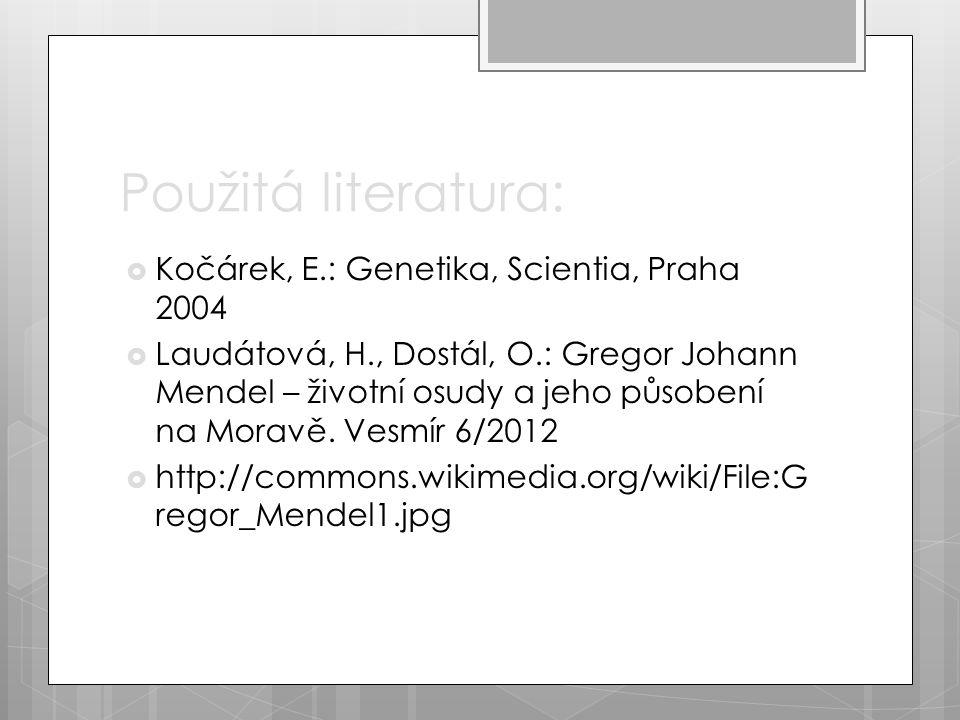 Použitá literatura:  Kočárek, E.: Genetika, Scientia, Praha 2004  Laudátová, H., Dostál, O.: Gregor Johann Mendel – životní osudy a jeho působení na Moravě.