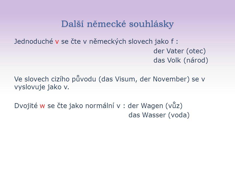 Další německé souhlásky Jednoduché v se čte v německých slovech jako f : der Vater (otec) das Volk (národ) Ve slovech cizího původu (das Visum, der November) se v vyslovuje jako v.