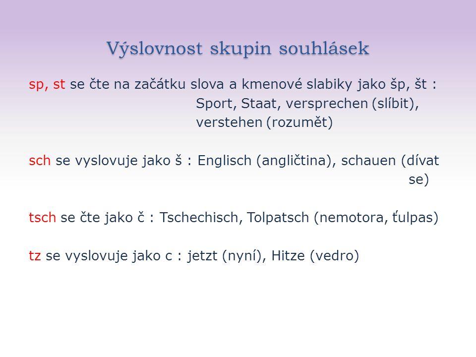 Výslovnost skupin souhlásek sp, st se čte na začátku slova a kmenové slabiky jako šp, št : Sport, Staat, versprechen (slíbit), verstehen (rozumět) sch se vyslovuje jako š : Englisch (angličtina), schauen (dívat se) tsch se čte jako č : Tschechisch, Tolpatsch (nemotora, ťulpas) tz se vyslovuje jako c : jetzt (nyní), Hitze (vedro)