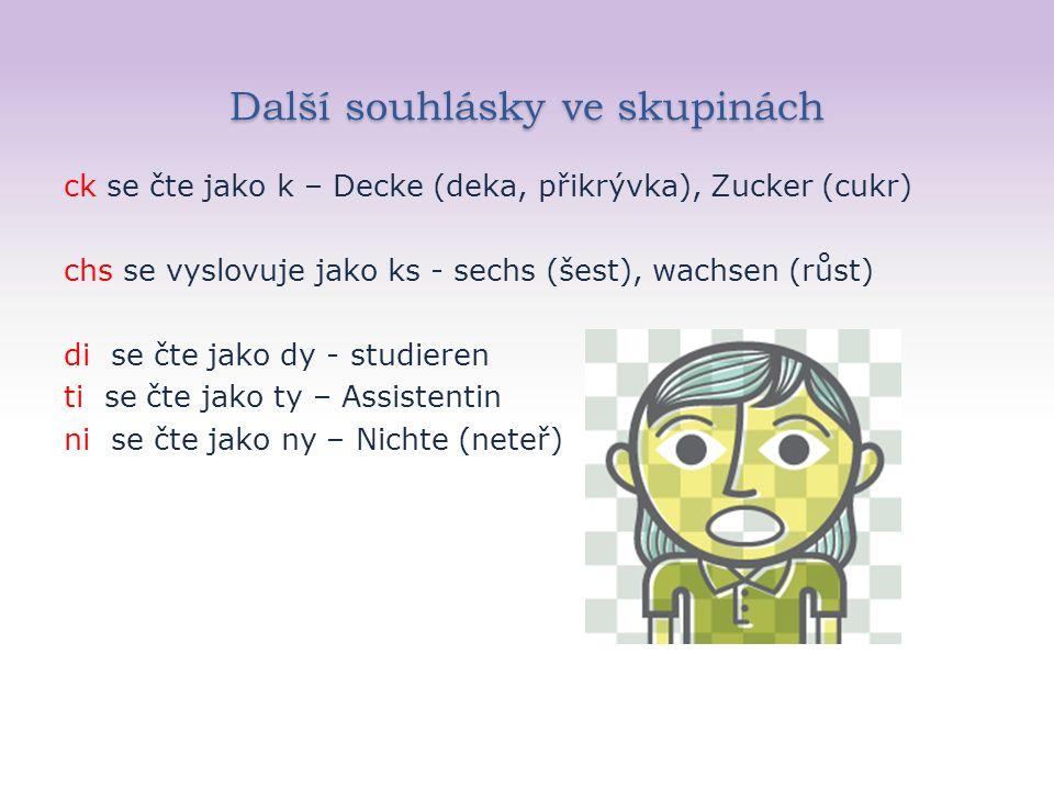 Další souhlásky ve skupinách ck se čte jako k – Decke (deka, přikrývka), Zucker (cukr) chs se vyslovuje jako ks - sechs (šest), wachsen (růst) di se čte jako dy - studieren ti se čte jako ty – Assistentin ni se čte jako ny – Nichte (neteř)