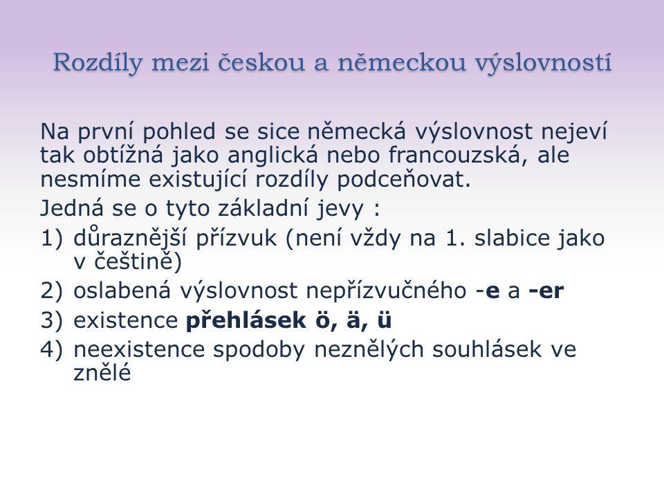 Rozdíly mezi českou a německou výslovností Na první pohled se sice německá výslovnost nejeví tak obtížná jako anglická nebo francouzská, ale nesmíme existující rozdíly podceňovat.
