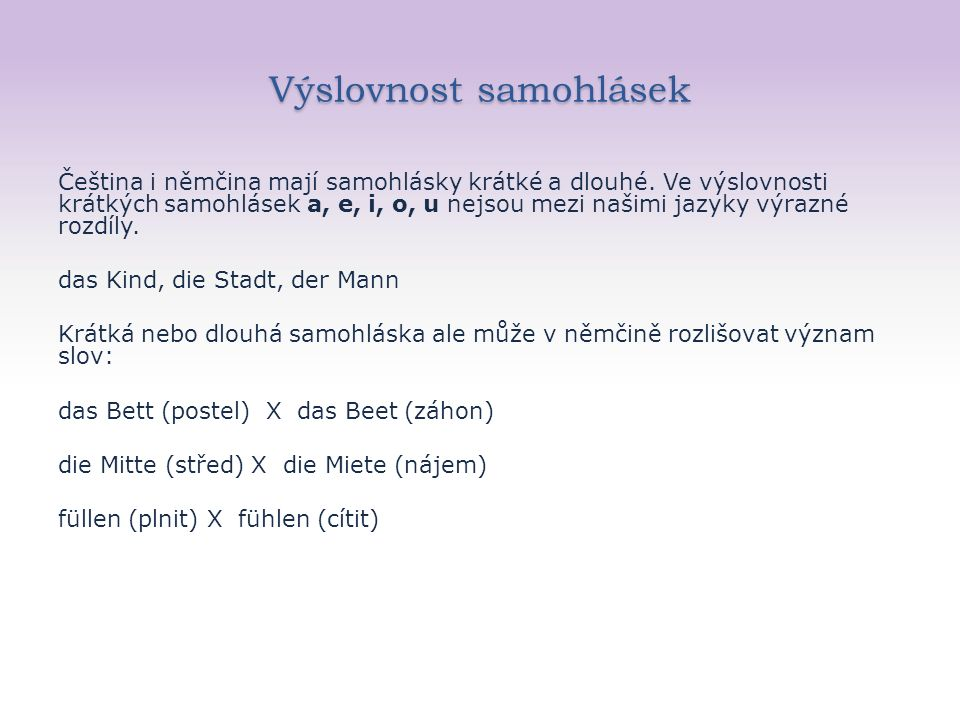 Dlouhé samohlásky V němčině se nepoužívají čárky ani kroužky, přesto existuje způsob jak označit délku příslušné samohlásky – většinou se uvedená samohláska zdvojí aa – čteme jako dlouhé české á : Haare (vlasy) ee- čteme jako dlouhé české é : Tee (čaj) oo – čteme jako dlouhé české ó : Boot (člun)