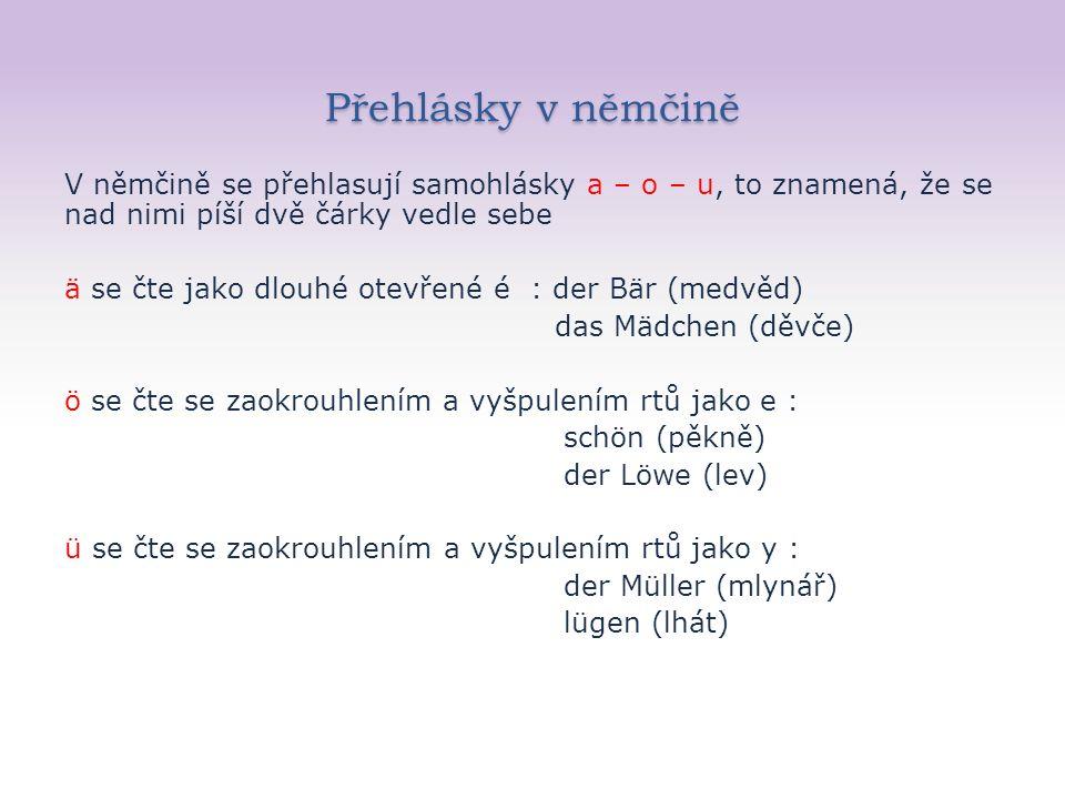 Přehlásky v němčině V němčině se přehlasují samohlásky a – o – u, to znamená, že se nad nimi píší dvě čárky vedle sebe ä se čte jako dlouhé otevřené é : der Bär (medvěd) das Mädchen (děvče) ö se čte se zaokrouhlením a vyšpulením rtů jako e : schön (pěkně) der Löwe (lev) ü se čte se zaokrouhlením a vyšpulením rtů jako y : der Müller (mlynář) lügen (lhát)