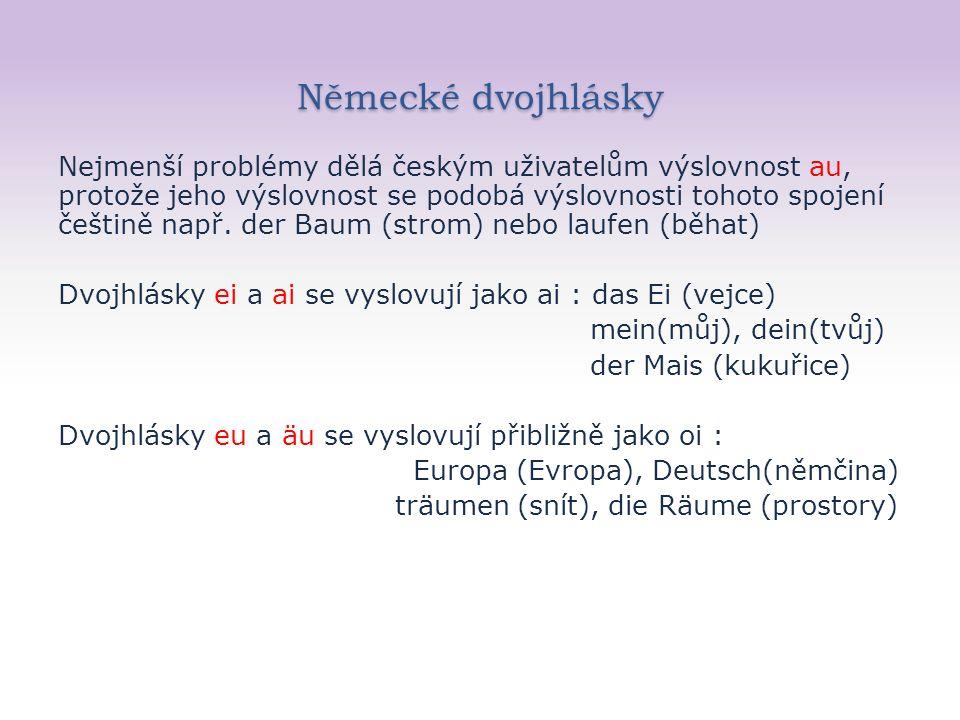 Výslovnost souhlásek Nejvýraznější rozdíly ve výslovnosti některých souhlásek : s se čte v němčině většinou jako z, takže der Salz (sůl) sauber (čistý) V němčině existuje tzv.ostré s = β, které se čte jako normální s, fleiβig [flaisich], flieβen [flísen] z se vyslovuje jako c, tudíž spazieren (procházet se) příjmení skladatele Mozarta čteme Mocart
