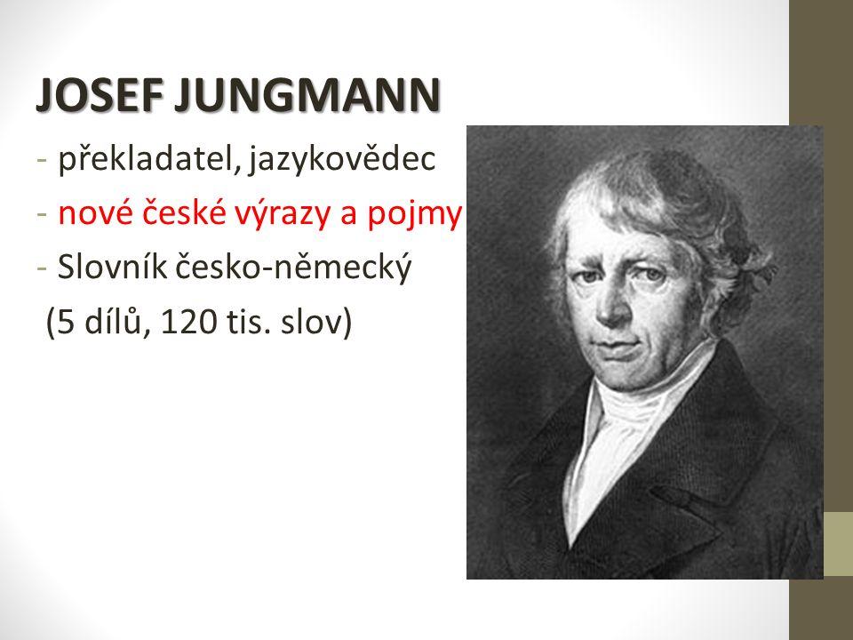 JOSEF JUNGMANN -p-překladatel, jazykovědec -n-nové české výrazy a pojmy -S-Slovník česko-německý (5 dílů, 120 tis.