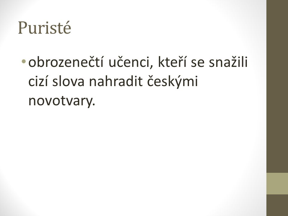 Puristé obrozenečtí učenci, kteří se snažili cizí slova nahradit českými novotvary.