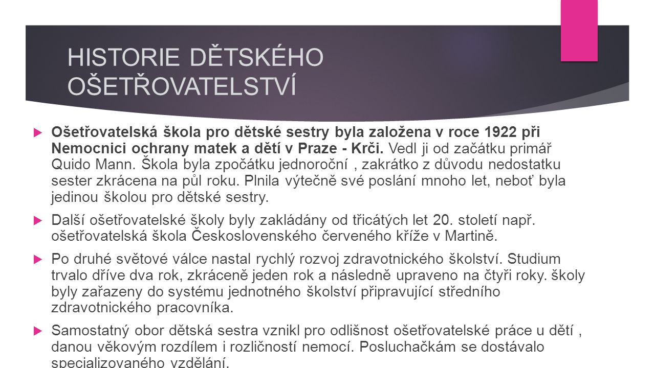 HISTORIE DĚTSKÉHO OŠETŘOVATELSTVÍ  Ošetřovatelská škola pro dětské sestry byla založena v roce 1922 při Nemocnici ochrany matek a dětí v Praze - Krči.